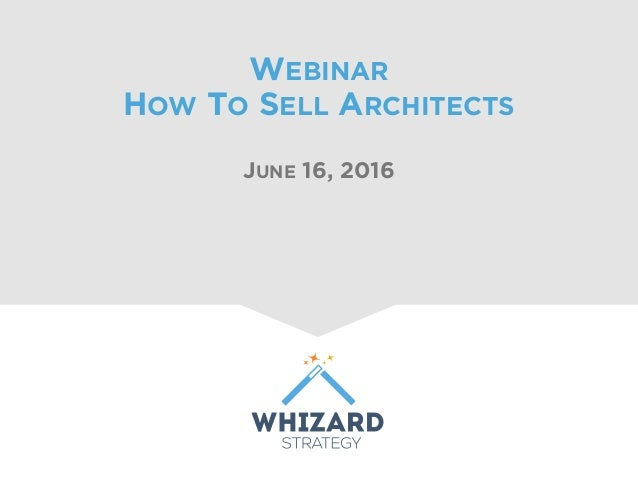 WEBINAR HOW TO SELL ARCHITECTS JUNE 16, 2016