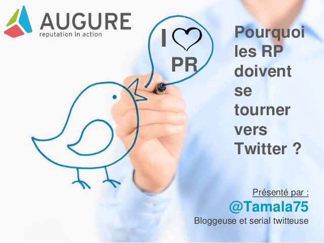 I PR Pourquoi les RP doivent se tourner vers Twitter ? Présenté par : @Tamala75 Bloggeuse et serial twitteuse