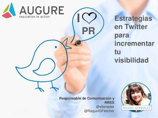 I PR Estrategias en Twitter para incrementar tu visibilidad Responsable de Comunicación y RRSS @eltenedor @RaquelGFletcher