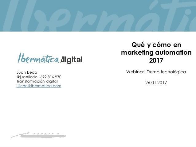 Juan Liedo @juanliedo 629 816 970 Transformación digital j.liedo@ibermatica.com Qué y cómo en marketing automation 2017 We...
