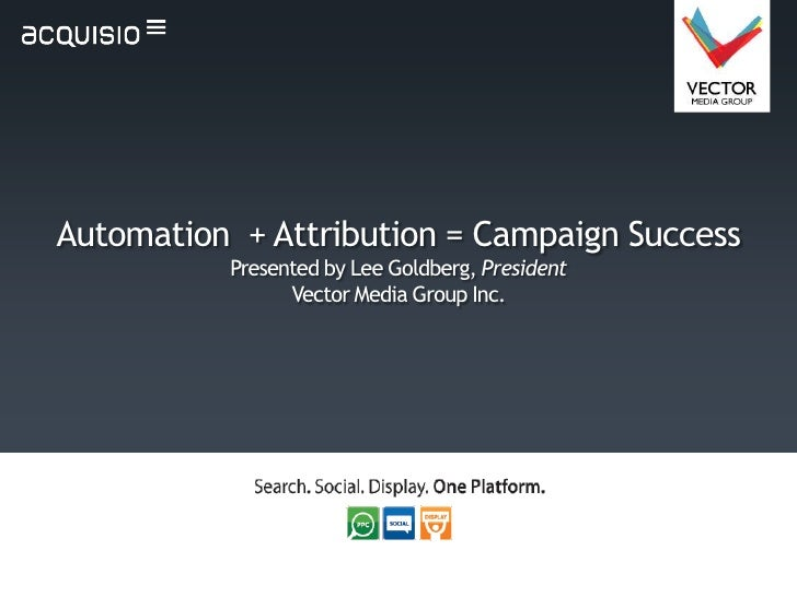 Automation + Attribution = Campaign Success          Presented by Lee Goldberg, President                Vector Media Grou...