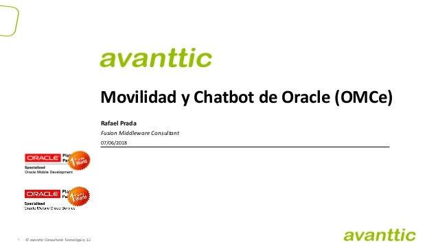 © avanttic Consultoría Tecnológica, S.L1 Movilidad y Chatbot de Oracle (OMCe) Rafael Prada Fusion Middleware Consultant 07...