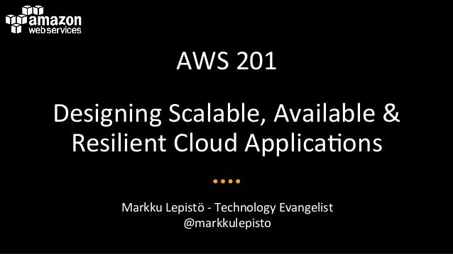 AWS	   201	    Designing	   Scalable,	   Available	   &	    Resilient	   Cloud	   Applica<ons	    Markku	   Lepistö	   -­‐...