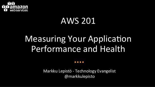 AWS$201$ Measuring$Your$Applica6on$ Performance$and$Health$ Markku$Lepistö$A$Technology$Evangelist$ @markkulepisto$
