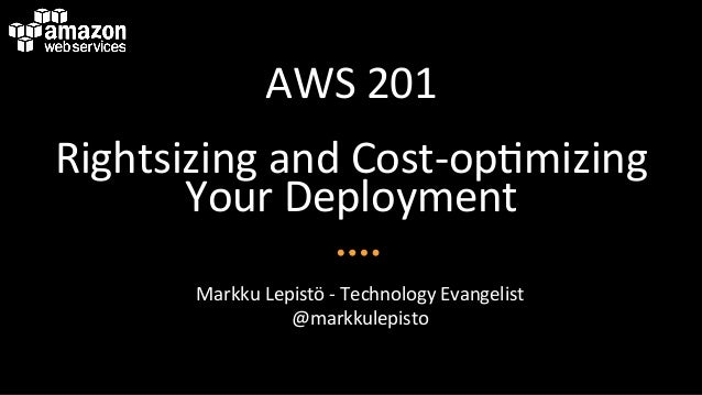 AWS	   201	    Rightsizing	   and	   Cost-­‐op6mizing	    Your	   Deployment	    Markku	   Lepistö	   -­‐	   Technology	  ...