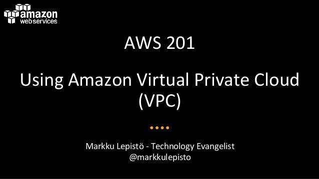 AWS$201$ Using$Amazon$Virtual$Private$Cloud$ (VPC)$ Markku$Lepistö$B$Technology$Evangelist$ @markkulepisto$