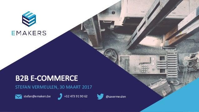 B2B E-COMMERCE STEFANVERMEULEN,30MAART2017 stefan@emakers.be +32473919062 @savermeulen