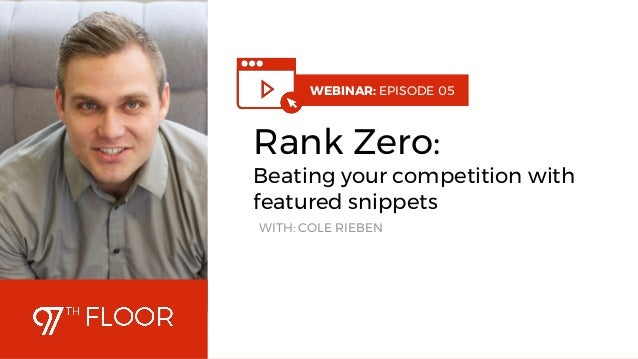 1 WEBINAR: EPISODE 05 Rank Zero: Beating your competition with featured snippets WITH: COLE RIEBEN