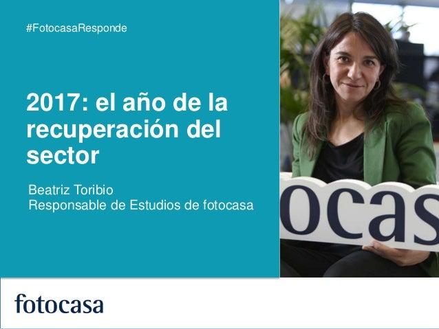 1 #FotocasaResponde Beatriz Toribio Responsable de Estudios de fotocasa 2017: el año de la recuperación del sector