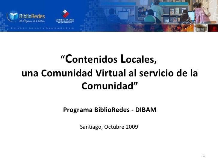 """"""" C ontenidos  L ocales,  una Comunidad Virtual al servicio de la Comunidad"""" Programa BiblioRedes - DIBAM Santiago, Octubr..."""