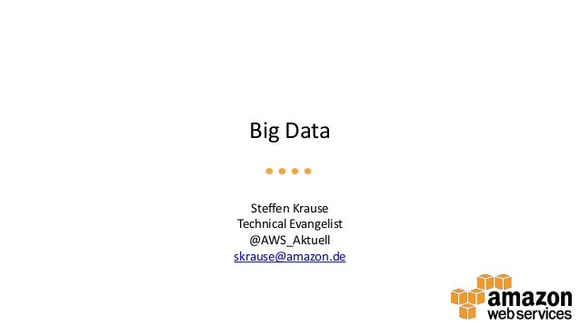 Big Data Steffen Krause Technical Evangelist @AWS_Aktuell skrause@amazon.de