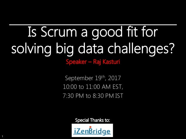 1 Is Scrum a good fit for solving big data challenges? Speaker – Raj Kasturi September 19th, 2017 10:00 to 11:00 AM EST, 7...