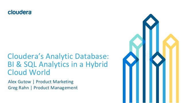 1© Cloudera, Inc. All rights reserved. Cloudera's Analytic Database: BI & SQL Analytics in a Hybrid Cloud World Alex Gutow...