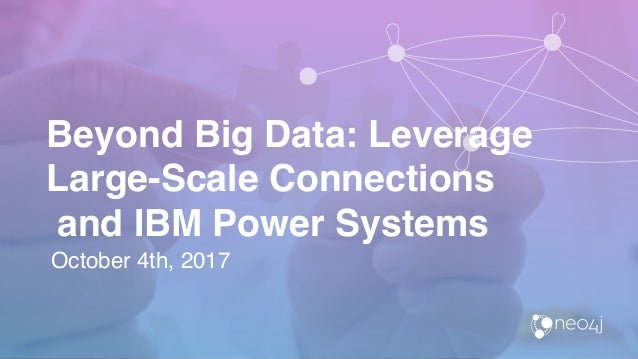Beyond Big Data: Leverage Large-Scale Connections and IBM Power Systems October 4th, 2017