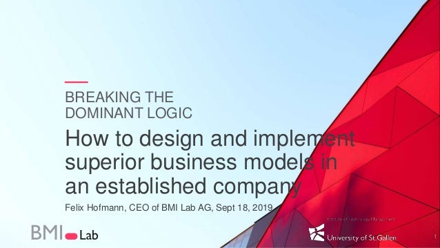 BREAKING THE DOMINANT LOGIC How to design and implement superior business models in an established company Felix Hofmann, ...