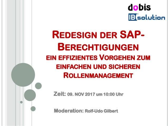 REDESIGN DER SAP- BERECHTIGUNGEN EIN EFFIZIENTES VORGEHEN ZUM EINFACHEN UND SICHEREN ROLLENMANAGEMENT Moderation: Rolf-Udo...