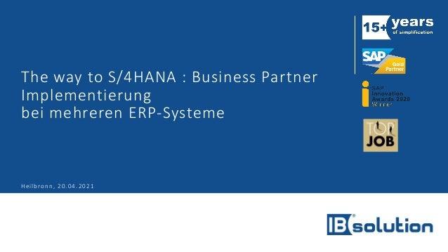 The way to S/4HANA : Business Partner Implementierung bei mehreren ERP-Systeme Heilbronn, 20.04.2021
