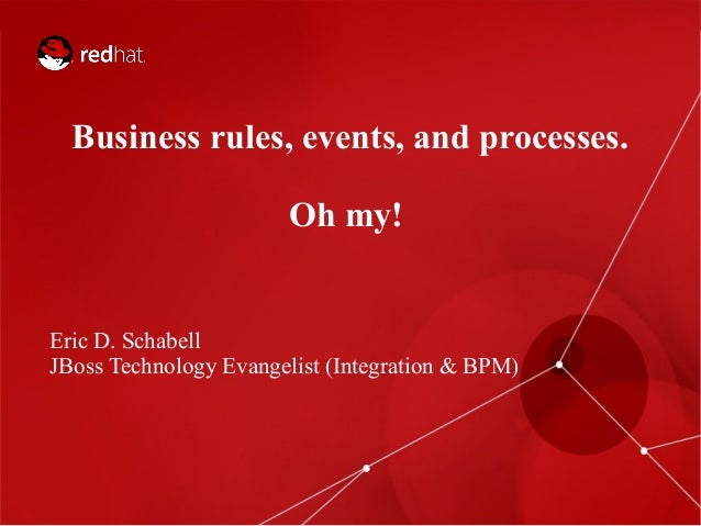 Business rules, events, and processes. Oh my!  Eric D. Schabell JBoss Technology Evangelist (Integration & BPM)  1