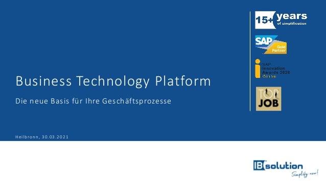Business Technology Platform Die neue Basis für Ihre Geschäftsprozesse Heilbronn, 30.03.2021