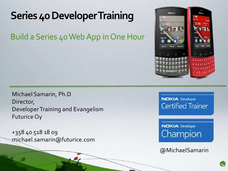 Series 40 Developer TrainingBuild a Series 40 Web App in One HourMichael Samarin, Ph.DDirector,Developer Training and Evan...