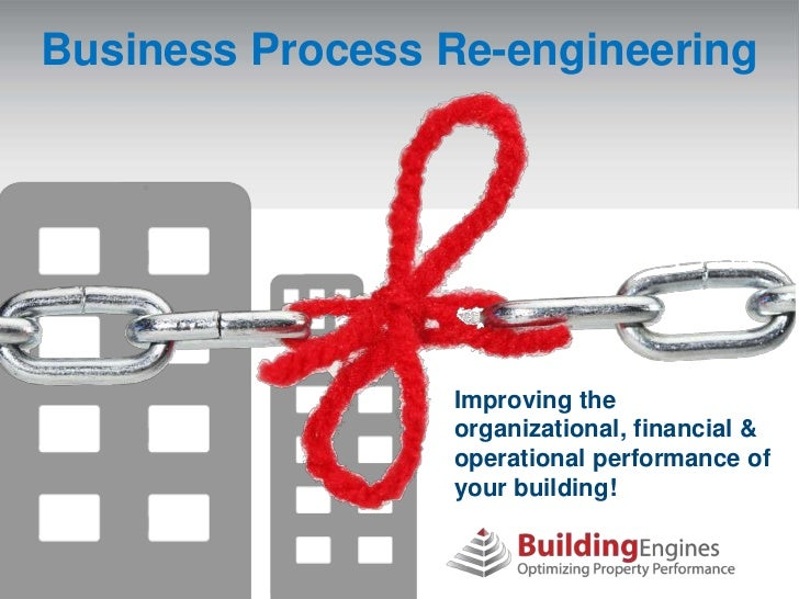 Business Process Re-engineering                 Improving the                 organizational, financial &                 ...