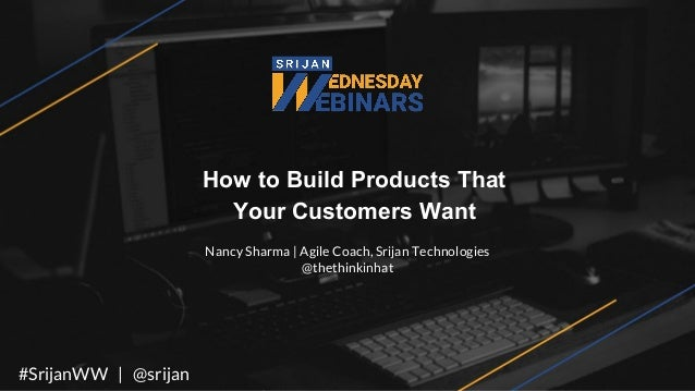 How to Build Products That Your Customers Want Nancy Sharma | Agile Coach, Srijan Technologies @thethinkinhat #SrijanWW | ...