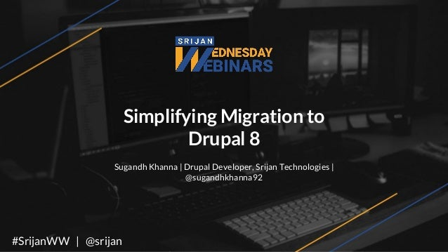 Simplifying Migration to Drupal 8 Sugandh Khanna | Drupal Developer, Srijan Technologies | @sugandhkhanna92 #SrijanWW | @s...