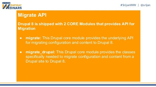 #SrijanWW   @srijan Migrate API Drupal 8 is shipped with 2 CORE Modules that provides API for Migration ● migrate: This Dr...