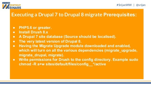 #SrijanWW   @srijan Executing a Drupal 7 to Drupal 8 migrate Prerequisites: ● PHP5.6 or greater. ● Install Drush 8.x ● A D...