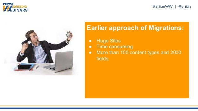 #SrijanWW   @srijan Earlier approach of Migrations: ● Huge Sites ● Time consuming ● More than 100 content types and 2000 f...