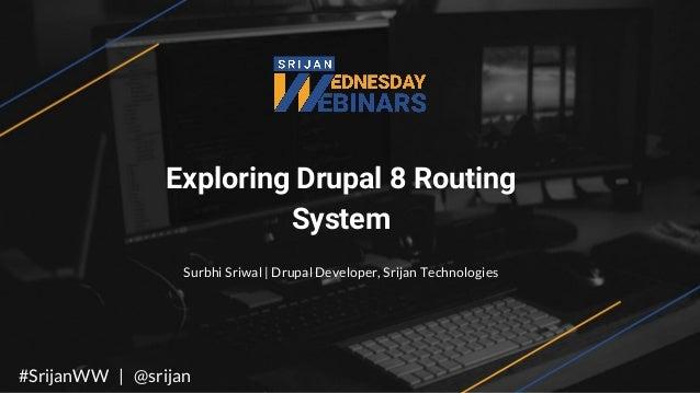 Exploring Drupal 8 Routing System Surbhi Sriwal | Drupal Developer, Srijan Technologies #SrijanWW | @srijan