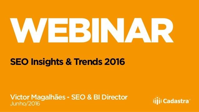 WEBINAR SEO Insights & Trends 2016 Victor Magalhães - SEO & BI Director Junho/2016