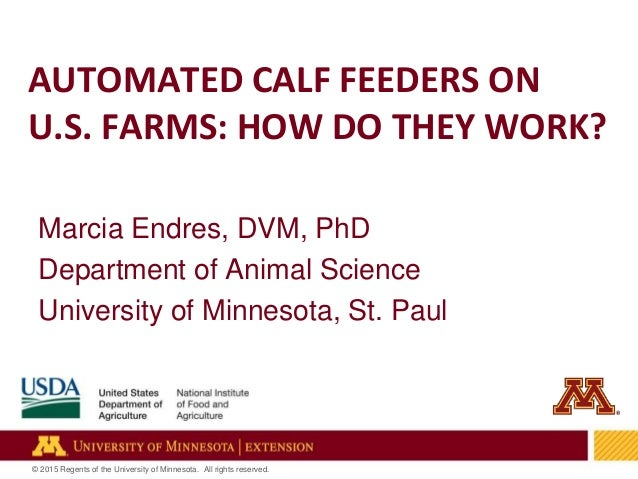 1 © 2015 Regents of the University of Minnesota. All rights reserved. AUTOMATED CALF FEEDERS ON U.S. FARMS: HOW DO THEY WO...