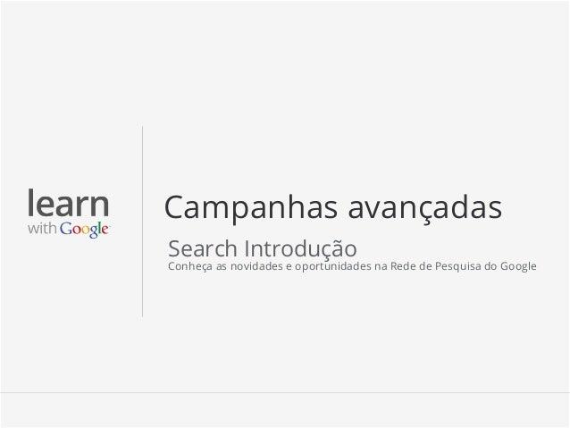 Campanhas avançadasSearch IntroduçãoConheça as novidades e oportunidades na Rede de Pesquisa do Google                    ...