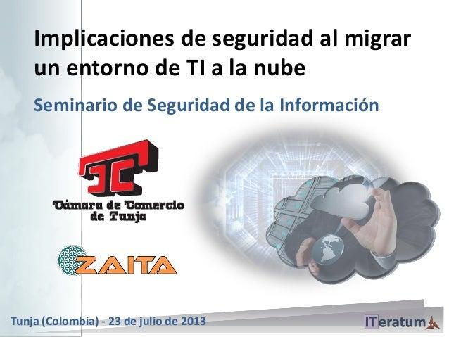 Implicaciones de seguridad al migrar un entorno de TI a la nube Seminario de Seguridad de la Información Tunja (Colombia) ...