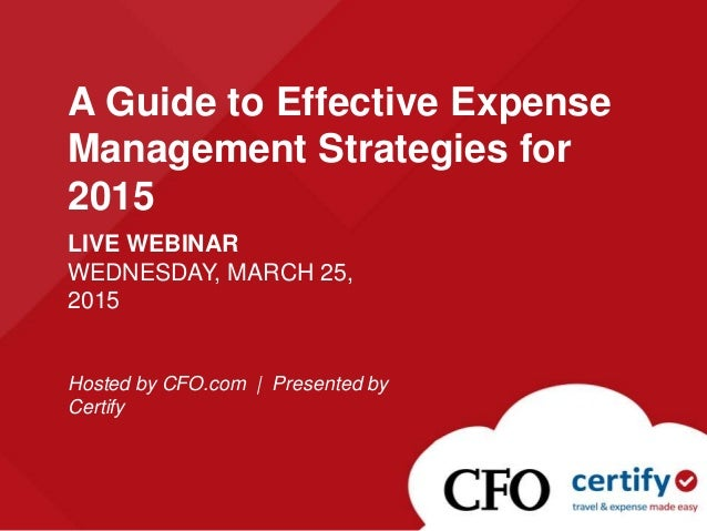 LIVE WEBINAR WEDNESDAY, MARCH 25, 2015 Hosted by CFO.com | Presented by Certify A Guide to Effective Expense Management St...