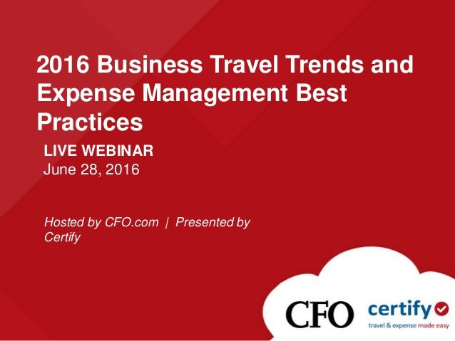 LIVE WEBINAR June 28, 2016 Hosted by CFO.com | Presented by Certify 2016 Business Travel Trends and Expense Management Bes...