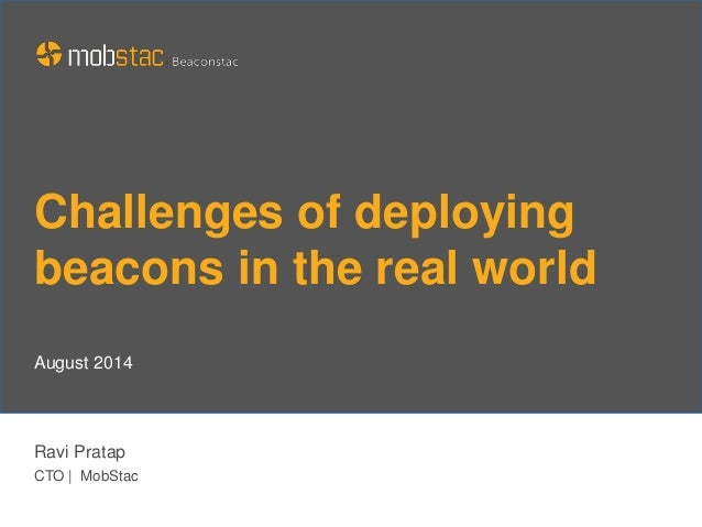 Challenges of deploying beacons in the real world Ravi Pratap CTO   MobStac August 2014