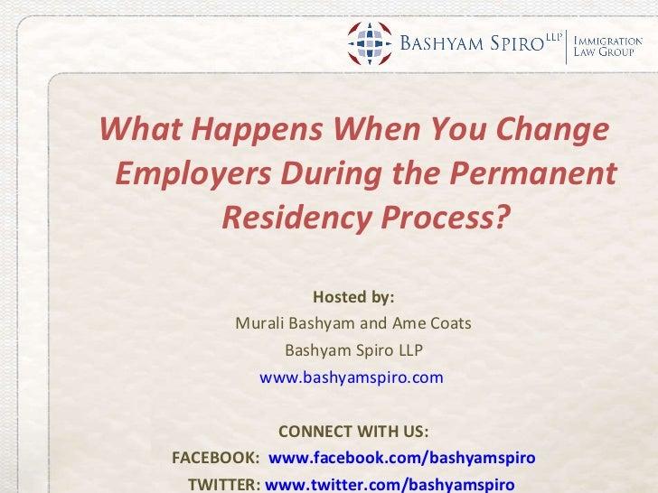 <ul><li>What Happens When You Change Employers During the Permanent Residency Process? </li></ul><ul><li>Hosted by: </li><...