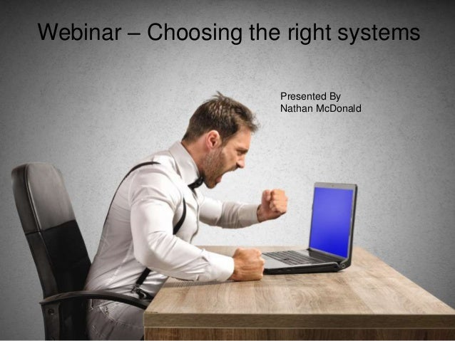 Webinar – Choosing the right systems Presented By Nathan McDonald