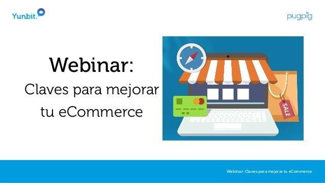 Webinar: Claves para mejorar tu eCommerce Webinar: Claves para mejorar tu eCommerce