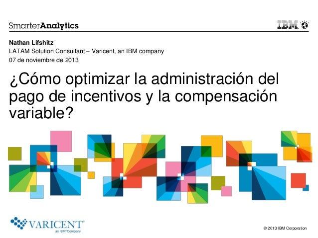 © 2013 IBM Corporation ¿Cómo optimizar la administración del pago de incentivos y la compensación variable? Nathan Lifshit...