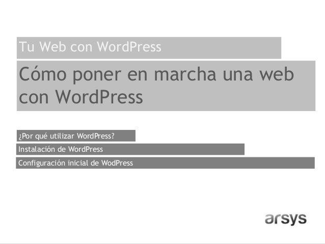 Cómo poner en marcha una web con WordPress ¿Por qué utilizar WordPress? Configuración inicial de WodPress Instalación de W...