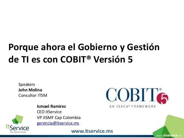 Porque ahora el Gobierno y Gestión de TI es con COBIT® Versión 5 Speakers John Molina Consultor ITSM Ismael Ramirez CEO it...