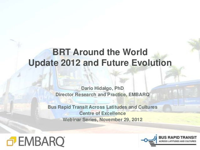 BRT Around the WorldUpdate 2012 and Future Evolution                  Dario Hidalgo, PhD       Director Research and Pract...