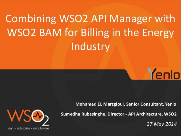 Mohamed EL Marzgioui, Senior Consultant, Yenlo Combining WSO2 API Manager with WSO2 BAM for Billing in the Energy Industry...