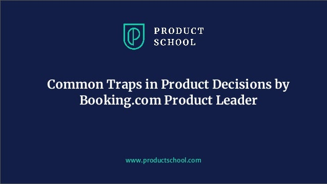 www.productschool.com Common Traps in Product Decisions by Booking.com Product Leader