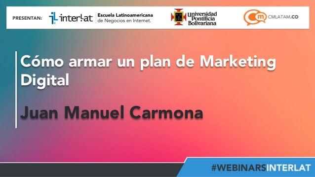 Cómo armar un plan de Marketing  Digital  Juan Manuel Carmona  Aula  Virtual:  h2p://www.interlat.co/moodle/  www.interlat...