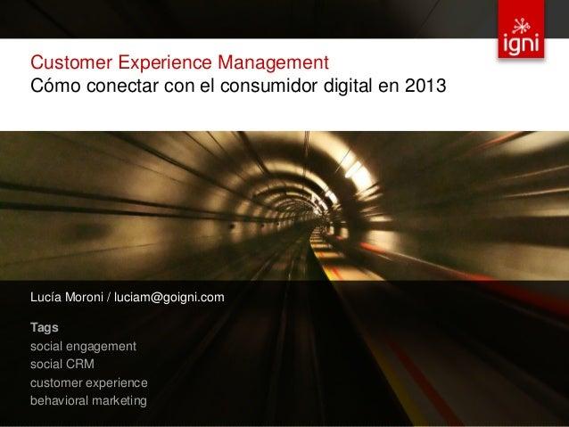 Customer Experience Management Cómo conectar con el consumidor digital en 2013 Lucía Moroni / luciam@goigni.com Tags socia...