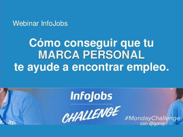 1 Cómo conseguir que tu MARCA PERSONAL te ayude a encontrar empleo. Webinar InfoJobs con @goroji